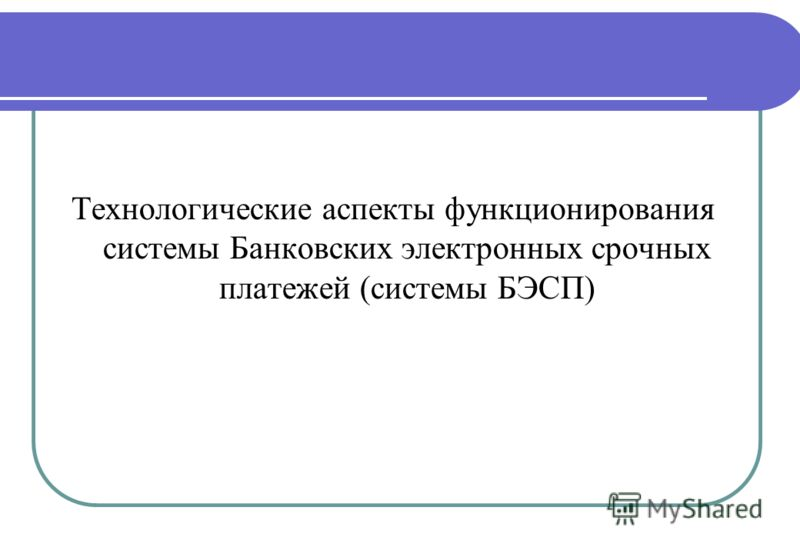 Технологические аспекты функционирования системы Банковских электронных срочных платежей (системы БЭСП)