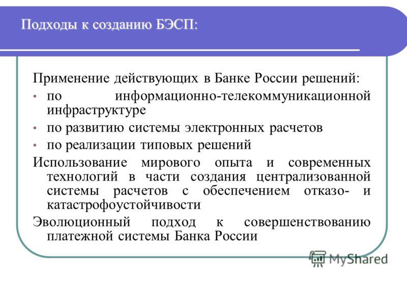 Подходы к созданию БЭСП: Применение действующих в Банке России решений: по информационно-телекоммуникационной инфраструктуре по развитию системы электронных расчетов по реализации типовых решений Использование мирового опыта и современных технологий