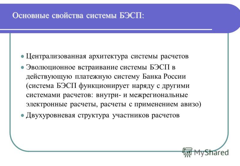 Основные свойства системы БЭСП: l Централизованная архитектура системы расчетов l Эволюционное встраивание системы БЭСП в действующую платежную систему Банка России (система БЭСП функционирует наряду с другими системами расчетов: внутри- и межрегиона
