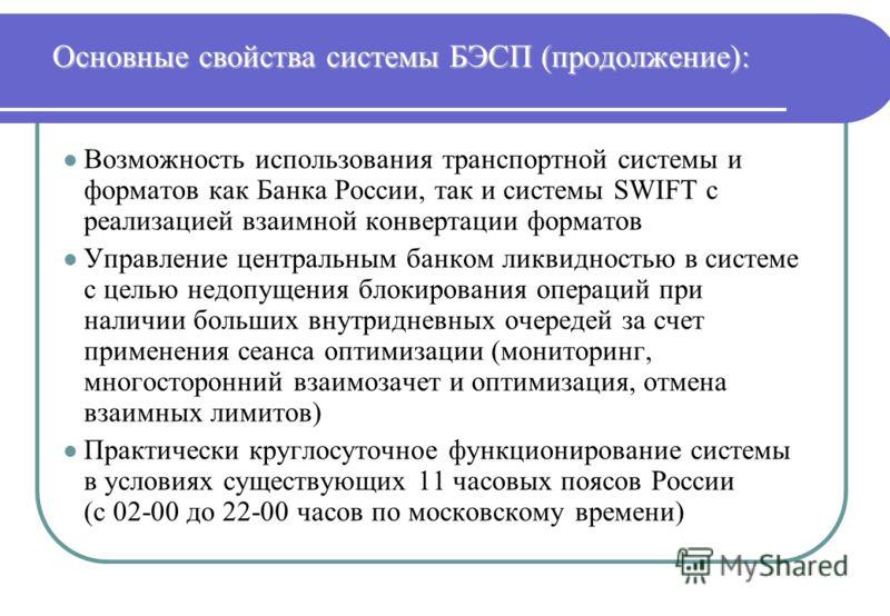 Основные свойства системы БЭСП (продолжение): l Возможность использования транспортной системы и форматов как Банка России, так и системы SWIFT с реализацией взаимной конвертации форматов l Управление центральным банком ликвидностью в системе с целью