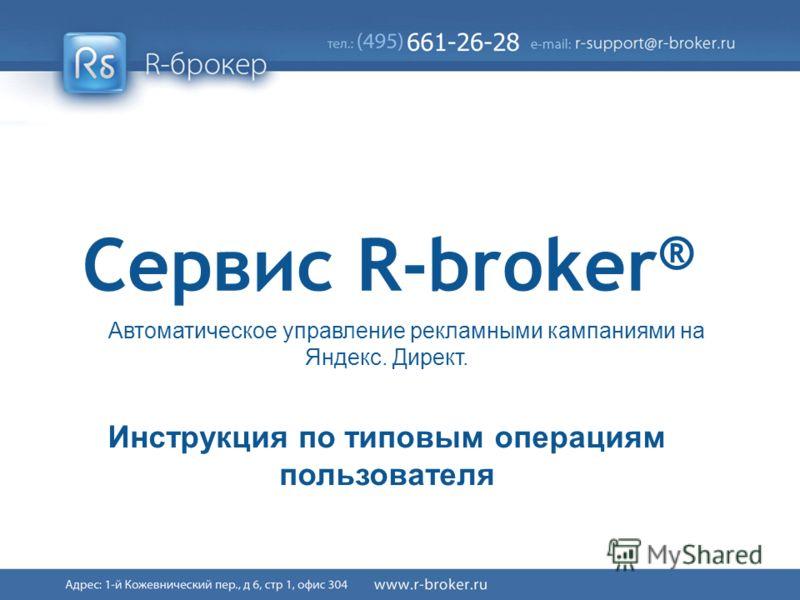 Cервис R-broker ® 1/41 Сервис R-broker ® Автоматическое управление рекламными кампаниями на Яндекс. Директ. Инструкция по типовым операциям пользователя