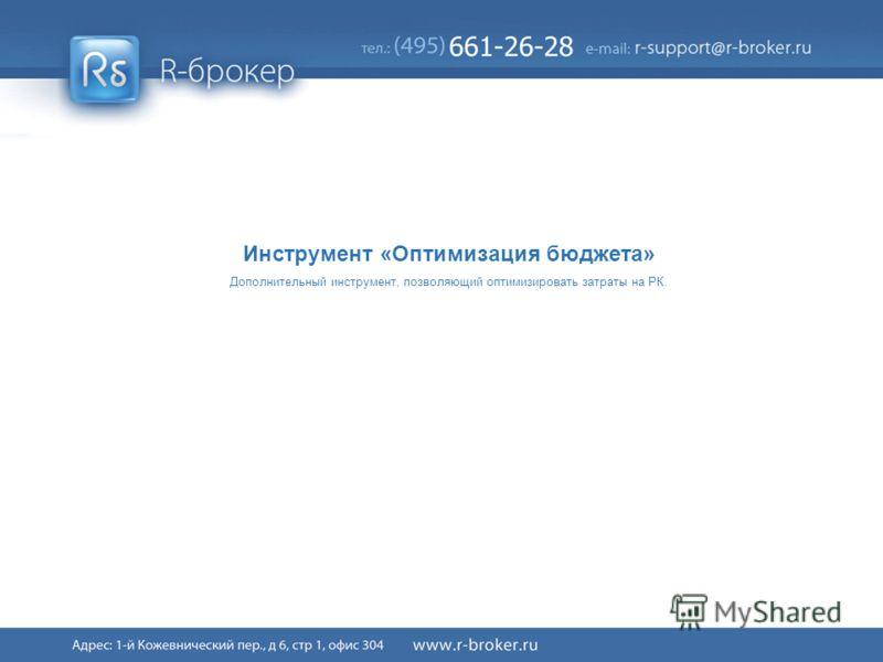 Cервис R-broker ® 35/41 Инструмент «Оптимизация бюджета» Дополнительный инструмент, позволяющий оптимизировать затраты на РК.