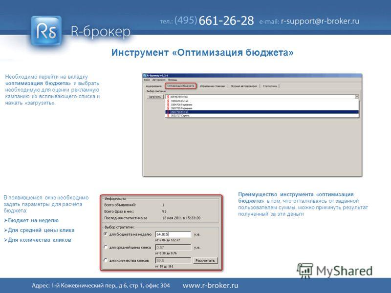 Cервис R-broker ® 38/41 Необходимо перейти на вкладку «оптимизация бюджета» и выбрать необходимую для оценки рекламную кампанию из всплывающего списка и нажать «загрузить». В появившемся окне необходимо задать параметры для расчёта бюджета: Бюджет на