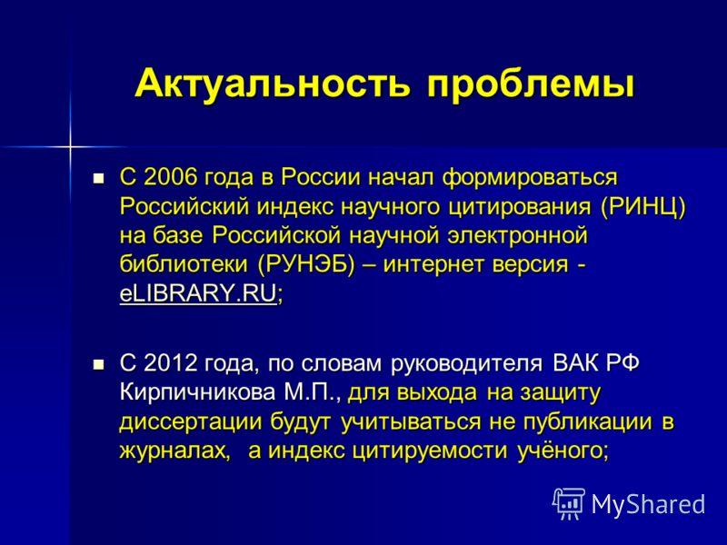 Актуальность проблемы С 2006 года в России начал формироваться Российский индекс научного цитирования (РИНЦ) на базе Российской научной электронной библиотеки (РУНЭБ) – интернет версия - eLIBRARY.RU; eLIBRARY.RU С 2012 года, по словам руководителя ВА