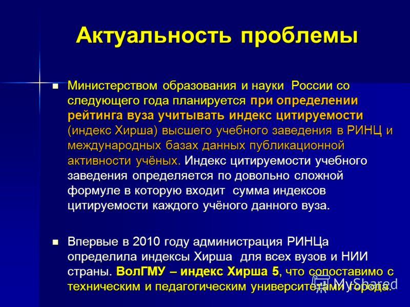 Актуальность проблемы Министерством образования и науки России со следующего года планируется при определении рейтинга вуза учитывать индекс цитируемости (индекс Хирша) высшего учебного заведения в РИНЦ и международных базах данных публикационной акт