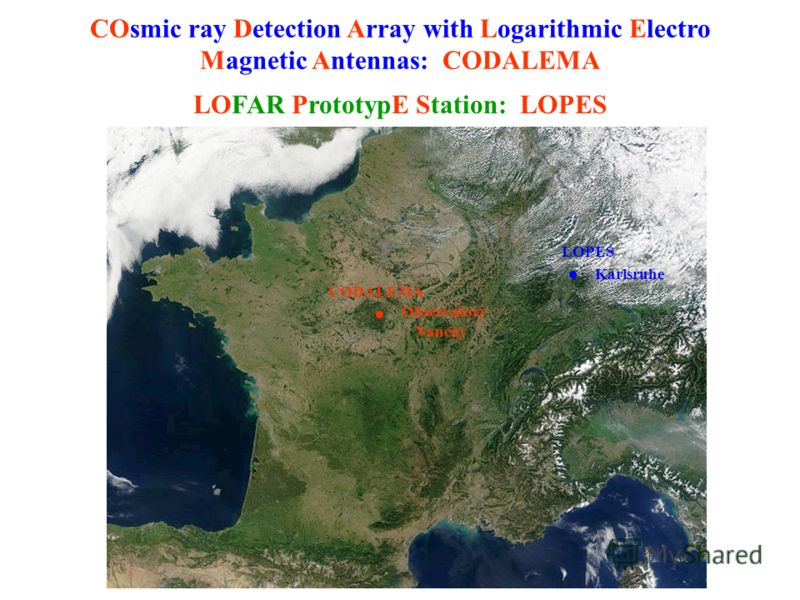 Observatory Nancay COsmic ray Detection Array with Logarithmic Electro Magnetic Antennas: CODALEMA CODALEMA LOPES Karlsruhe LOFAR PrototypЕ Station: LOPES