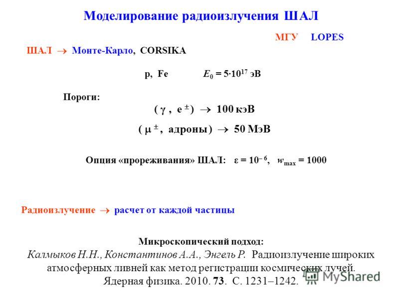 ШАЛ Монте-Карло, CORSIKA Моделирование радиоизлучения ШАЛ Радиоизлучение расчет от каждой частицы p, Fe Е 0 = 5·10 17 эВ ( γ, e ) 100 кэВ Пороги: (, адроны ) 50 МэВ Опция «прореживания» ШАЛ: ε = 10 – 6, w max = 1000 Микроскопический подход: Калмыков