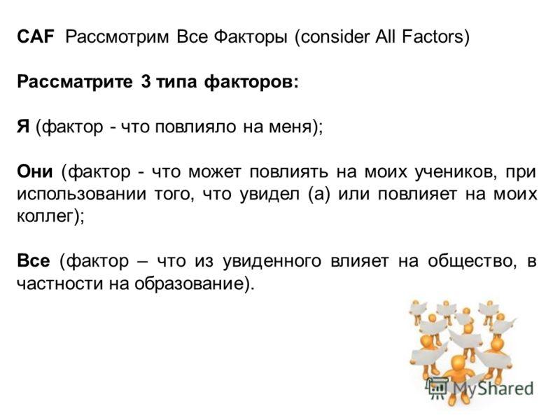 CAF Рассмотрим Все Факторы (consider All Factors) Рассматрите 3 типа факторов: Я (фактор - что повлияло на меня); Они (фактор - что может повлиять на моих учеников, при использовании того, что увидел (а) или повлияет на моих коллег); Все (фактор – чт