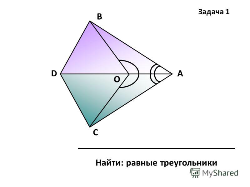 А В С D Найти: равные треугольники О Задача 1