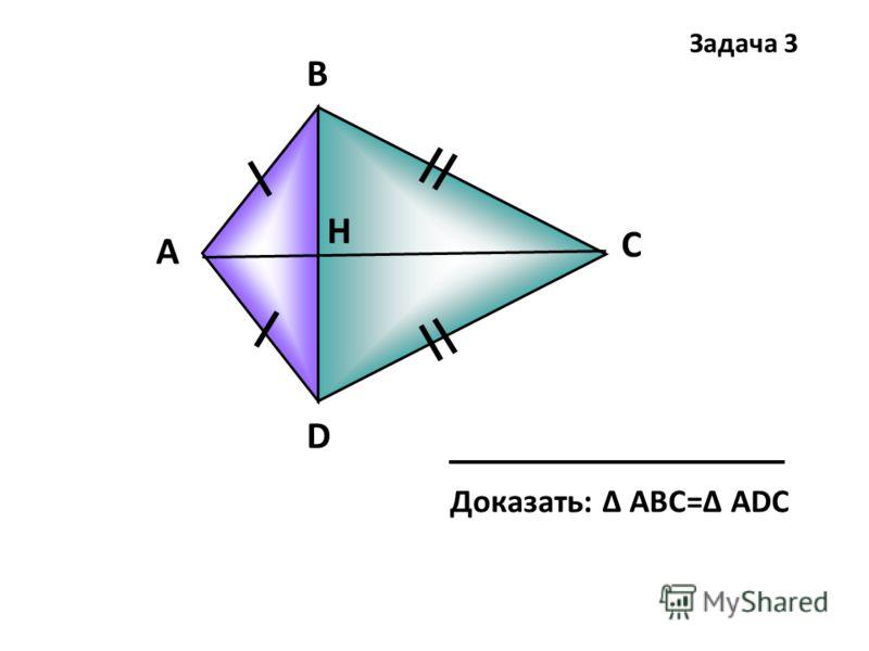 А В C D Н Доказать: Δ АВC=Δ ADC Задача 3