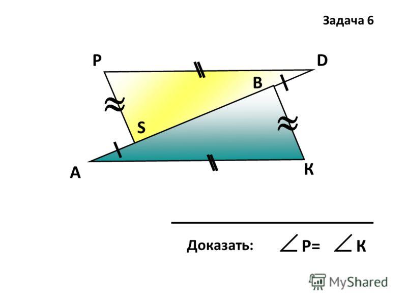 А К D В Р S Доказать: Р=К Задача 6