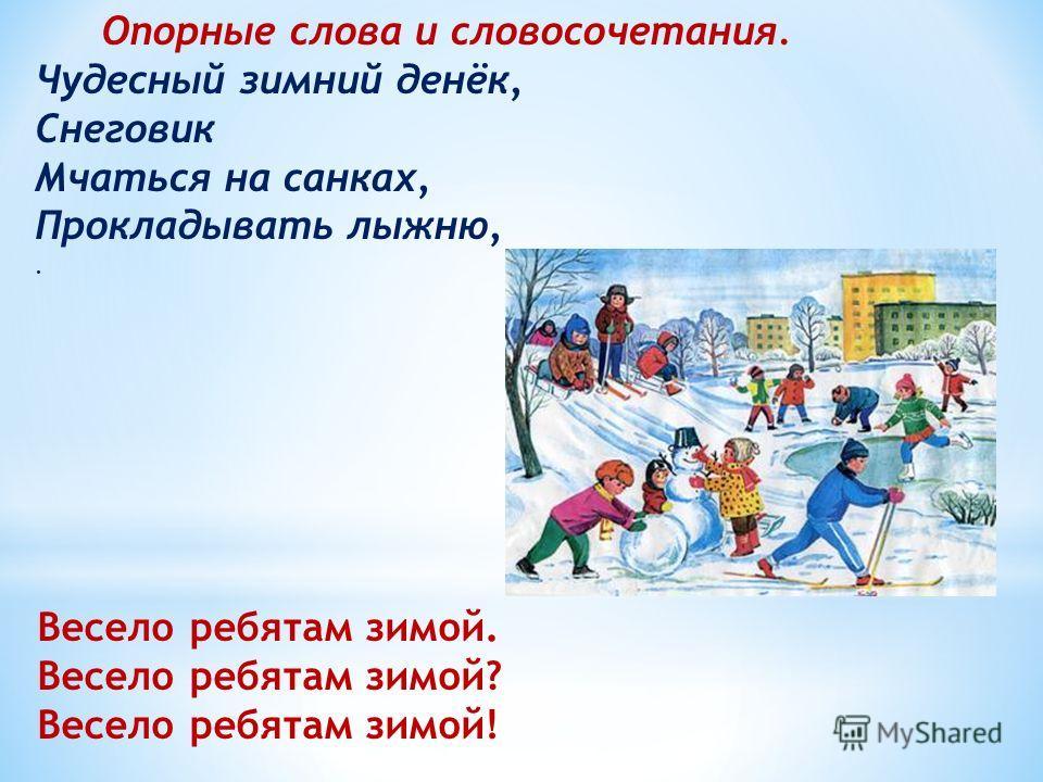 Весело ребятам зимой. Весело ребятам зимой? Весело ребятам зимой! Опорные слова и словосочетания. Чудесный зимний денёк, Снеговик Мчаться на санках, Прокладывать лыжню,.