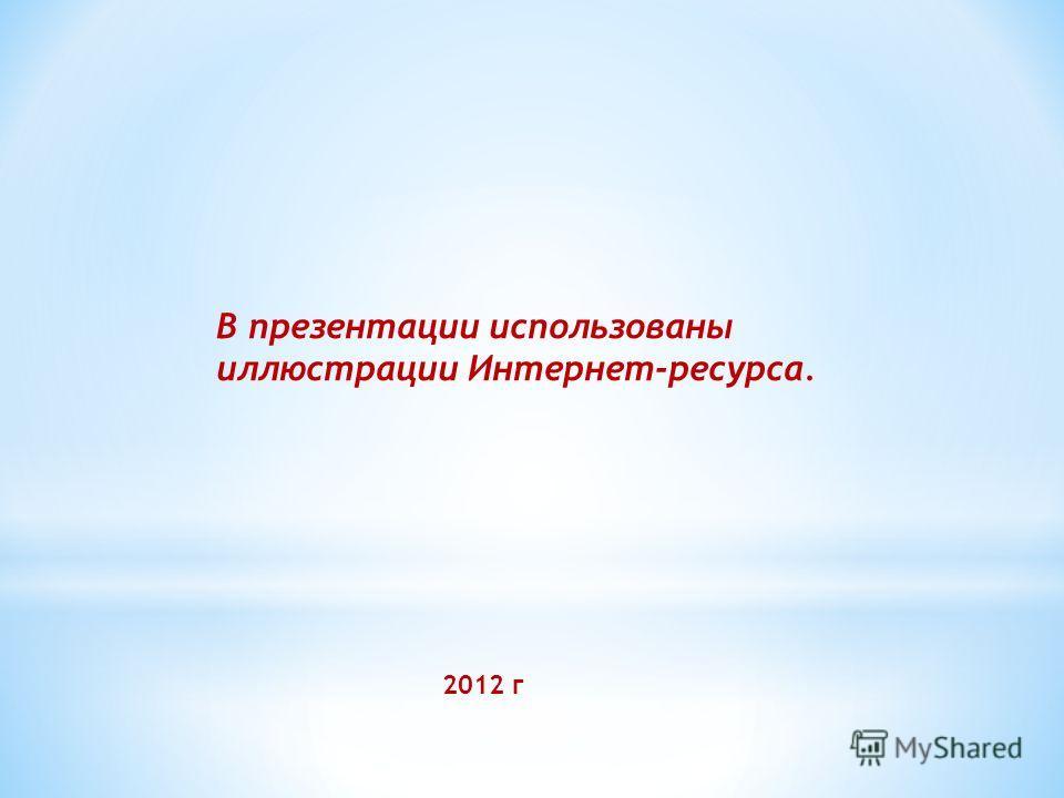 В презентации использованы иллюстрации Интернет-ресурса. 2012 г
