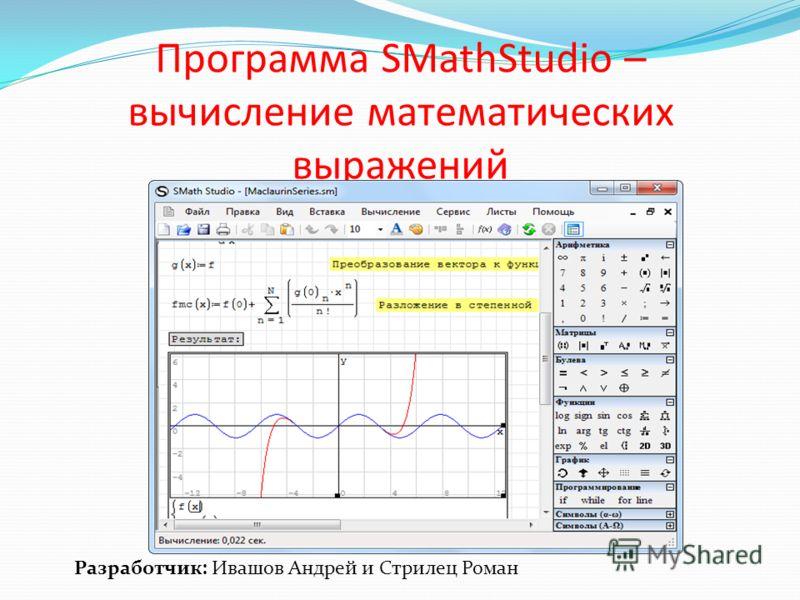 Программа SMathStudio – вычисление математических выражений Разработчик: Ивашов Андрей и Стрилец Роман