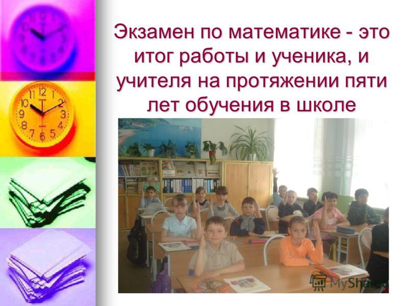 Экзамен по математике - этоитог работы и ученика, иучителя на протяжении пятилет обучения в школе