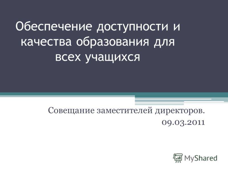 Обеспечение доступности и качества образования для всех учащихся Совещание заместителей директоров. 09.03.2011