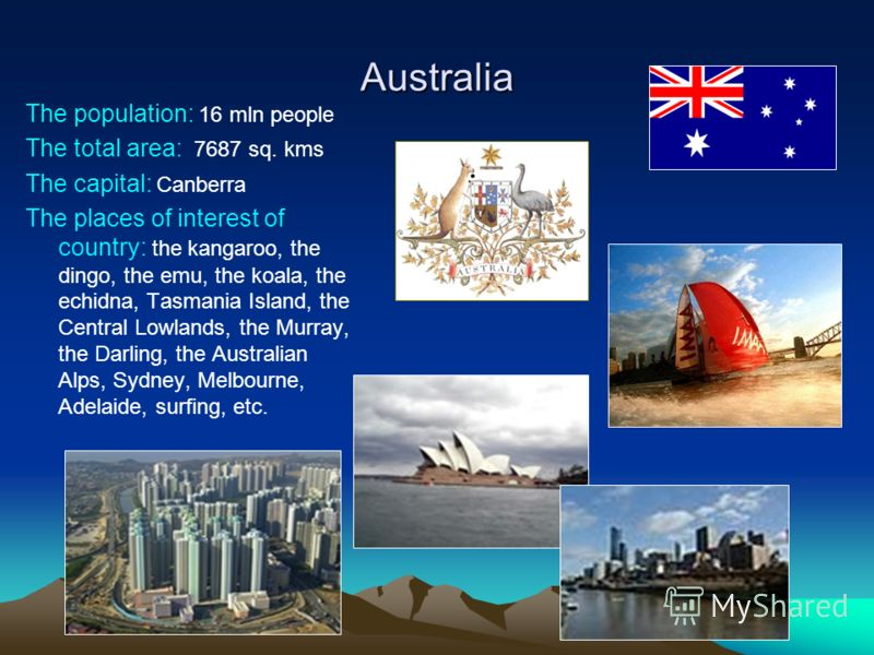 Australia The population: 16 mln people The total area: 7687 sq. kms The capital: Canberra The places of interest of country: the kangaroo, the dingo, the emu, the koala, the echidna, Tasmania Island, the Central Lowlands, the Murray, the Darling, th