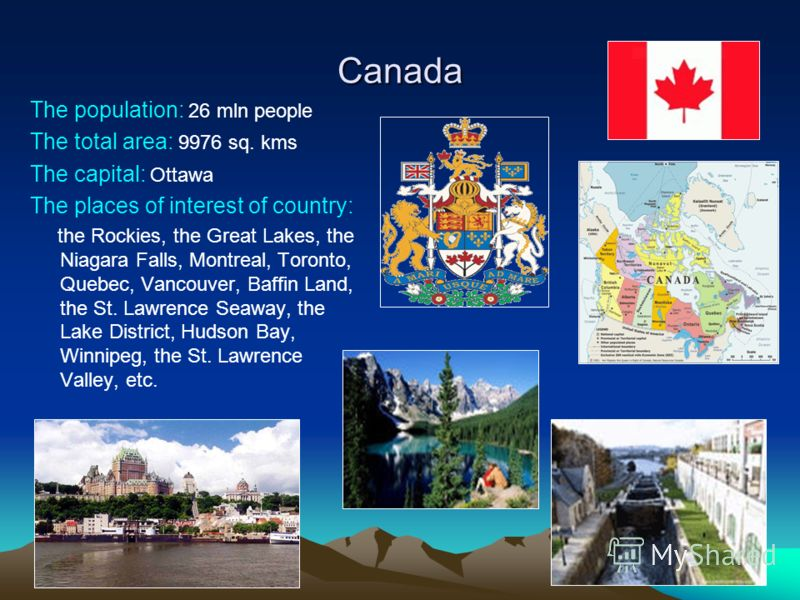 Canada The population: 26 mln people The total area: 9976 sq. kms The capital: Ottawa The places of interest of country: the Rockies, the Great Lakes, the Niagara Falls, Montreal, Toronto, Quebec, Vancouver, Baffin Land, the St. Lawrence Seaway, the