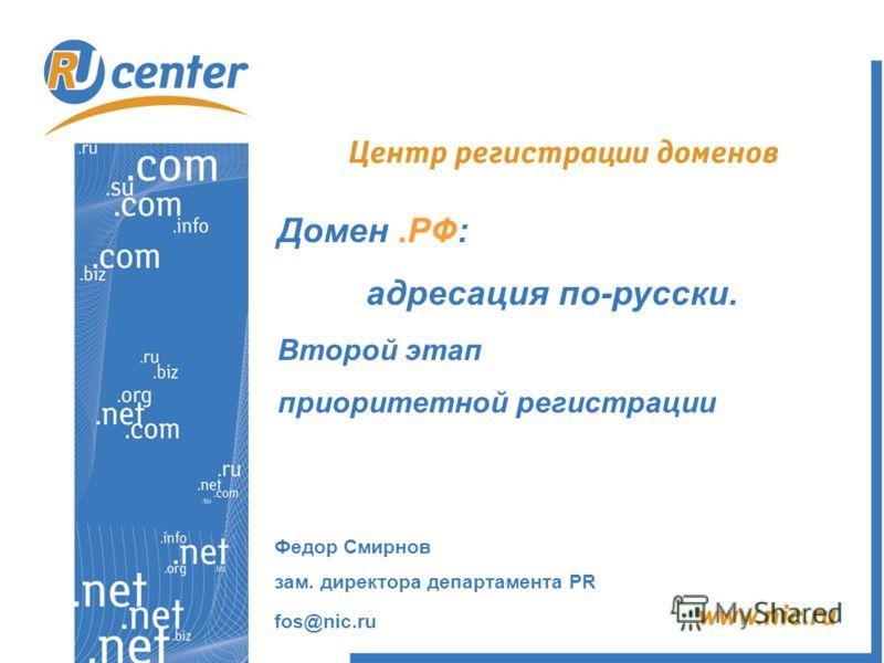 Домен.РФ: адресация по-русски. Второй этап приоритетной регистрации Федор Смирнов зам. директора департамента PR fos@nic.ru