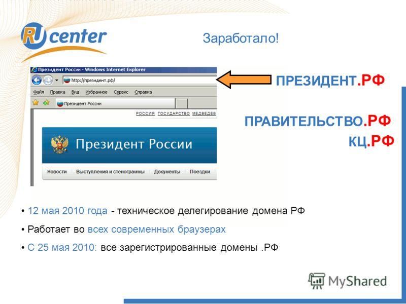 Заработало! ПРЕЗИДЕНТ.РФ ПРАВИТЕЛЬСТВО.РФ КЦ.РФ 12 мая 2010 года - техническое делегирование домена РФ Работает во всех современных браузерах С 25 мая 2010: все зарегистрированные домены.РФ
