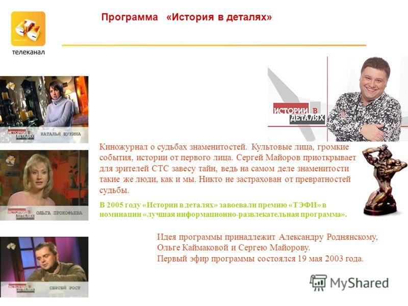 В 2005 году «Истории в деталях» завоевали премию «ТЭФИ» в номинации «лучшая информационно-развлекательная программа». Киножурнал о судьбах знаменитостей. Культовые лица, громкие события, истории от первого лица. Сергей Майоров приоткрывает для зрител