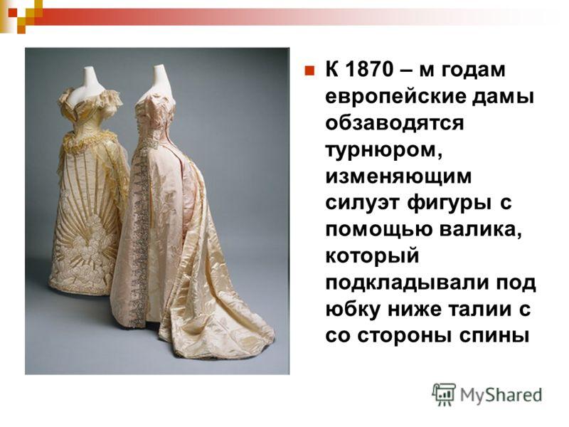 К 1870 – м годам европейские дамы обзаводятся турнюром, изменяющим силуэт фигуры с помощью валика, который подкладывали под юбку ниже талии с со стороны спины