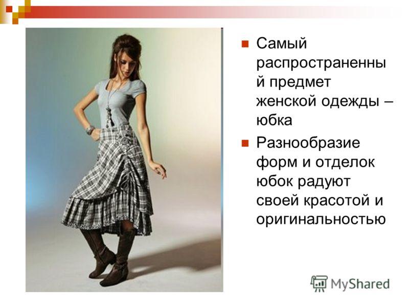 Самый распространенны й предмет женской одежды – юбка Разнообразие форм и отделок юбок радуют своей красотой и оригинальностью