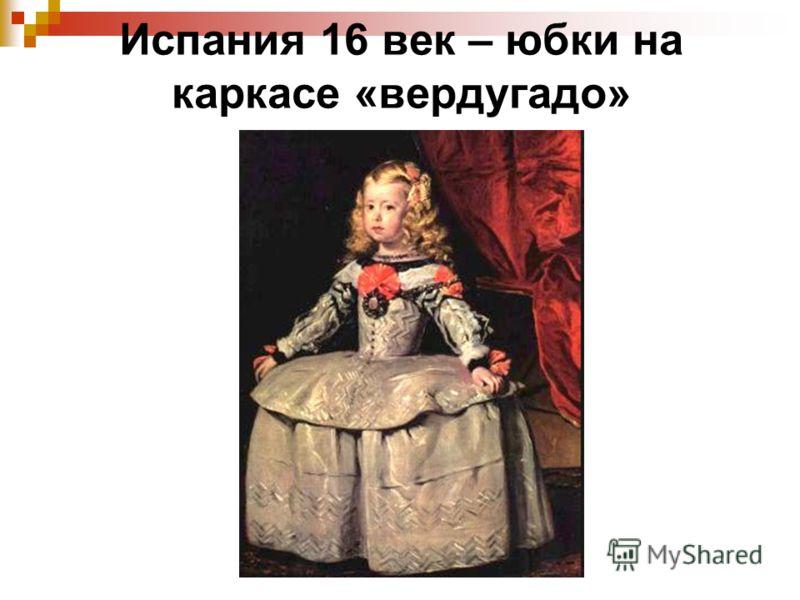 Испания 16 век – юбки на каркасе «вердугадо»