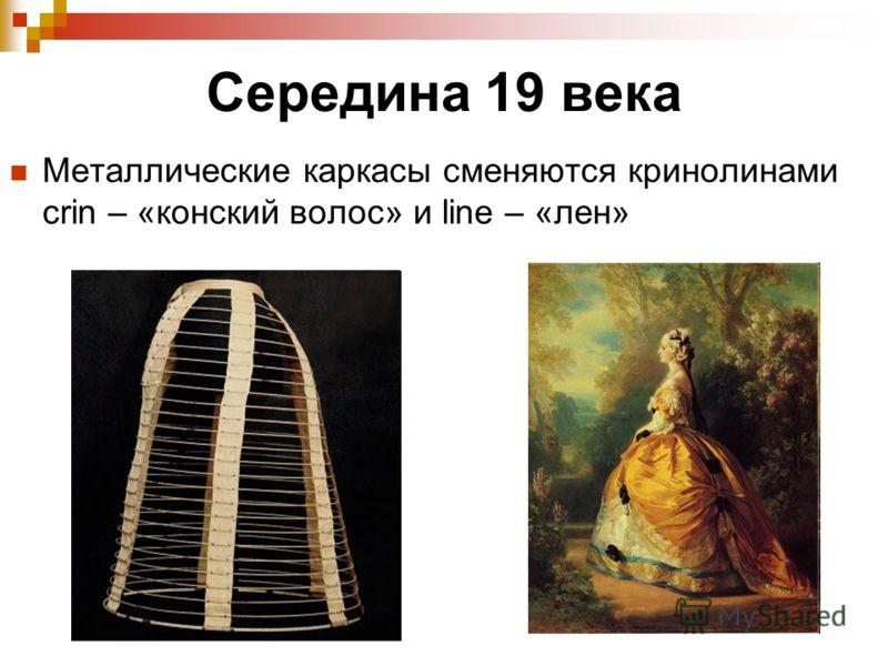 Середина 19 века Металлические каркасы сменяются кринолинами crin – «конский волос» и line – «лен»