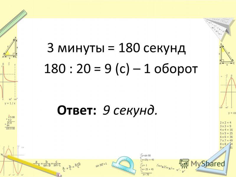 3 минуты = 180 секунд 180 : 20 = 9 (с) – 1 оборот Ответ: 9 секунд.