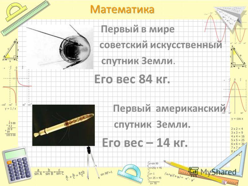 Математика Первый в мире советский искусственный спутник Земли. Его вес 84 кг. Первый американский спутник Земли. Его вес – 14 кг.