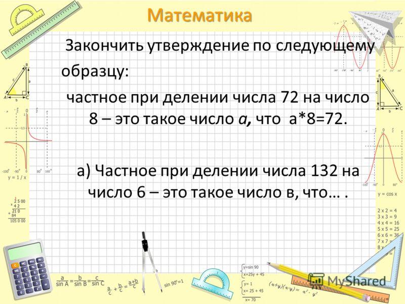 Математика Закончить утверждение по следующему образцу: частное при делении числа 72 на число 8 – это такое число а, что а*8=72. а) Частное при делении числа 132 на число 6 – это такое число в, что….