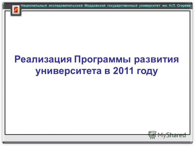 Реализация Программы развития университета в 2011 году Национальный исследовательский Мордовский государственный университет им. Н.П. Огарёва