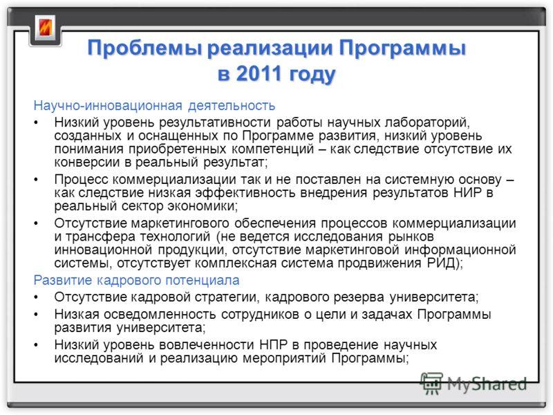 Проблемы реализации Программыв 2011 году Научно-инновационная деятельность Низкий уровень результативности работы научных лабораторий, созданных и оснащенных по Программе развития, низкий уровень понимания приобретенных компетенций – как следствие от