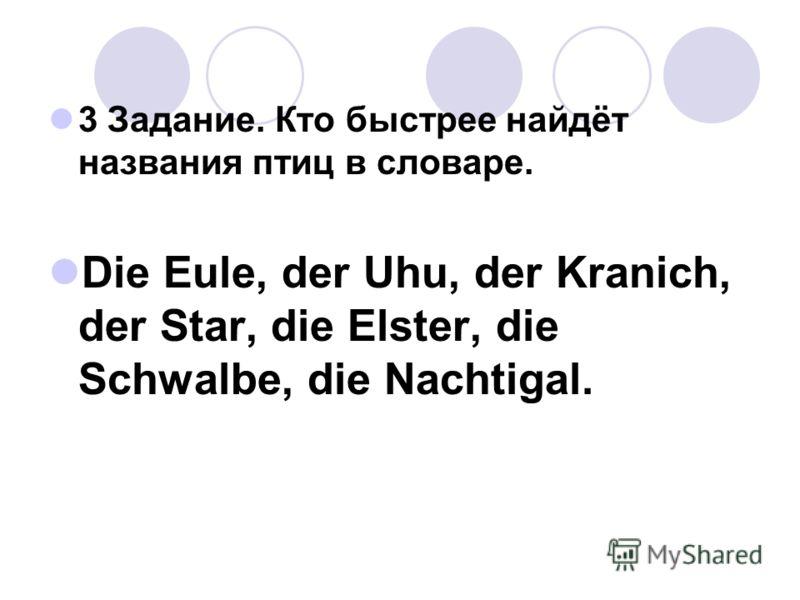 3 Задание. Кто быстрее найдёт названия птиц в словаре. Die Eule, der Uhu, der Kranich, der Star, die Elster, die Schwalbe, die Nachtigal.