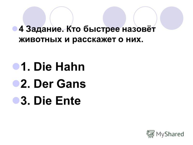 4 Задание. Кто быстрее назовёт животных и расскажет о них. 1. Die Hahn 2. Der Gans 3. Die Ente