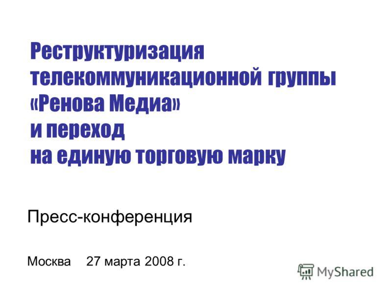 Пресс-конференция Москва 27 марта 2008 г. Реструктуризация телекоммуникационной группы «Ренова Медиа» и переход на единую торговую марку