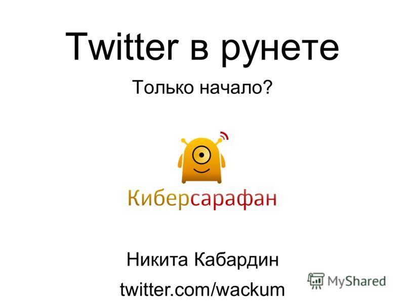 Twitter в рунете Только начало? Никита Кабардин twitter.com/wackum
