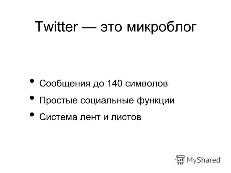 Twitter это микроблог Сообщения до 140 символов Простые социальные функции Система лент и листов