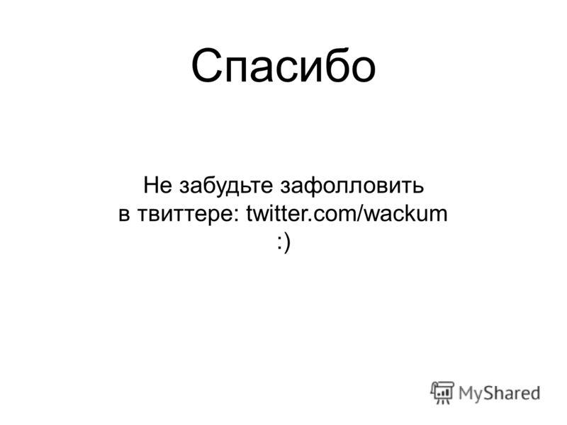 Спасибо Не забудьте зафолловить в твиттере: twitter.com/wackum :)