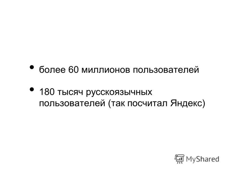 более 60 миллионов пользователей 180 тысяч русскоязычных пользователей (так посчитал Яндекс)