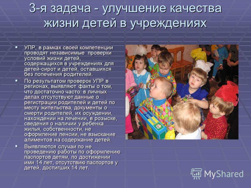 3-я задача - улучшение качестважизни детей в учреждениях УПР, в рамках своей компетенциипроводят независимые проверкиусловий жизни детей,содержащихся в учреждениях длядетей-сирот и детей, оставшихсябез попечения родителей. По результатом проверок УПР
