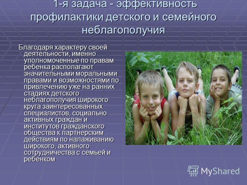 1-я задача - эффективность профилактики детского и семейного неблагополучия Благодаря характеру своей деятельности, именно уполномоченные по правам ребенка располагают значительными моральными правами и возможностями по привлечению уже на ранних стад