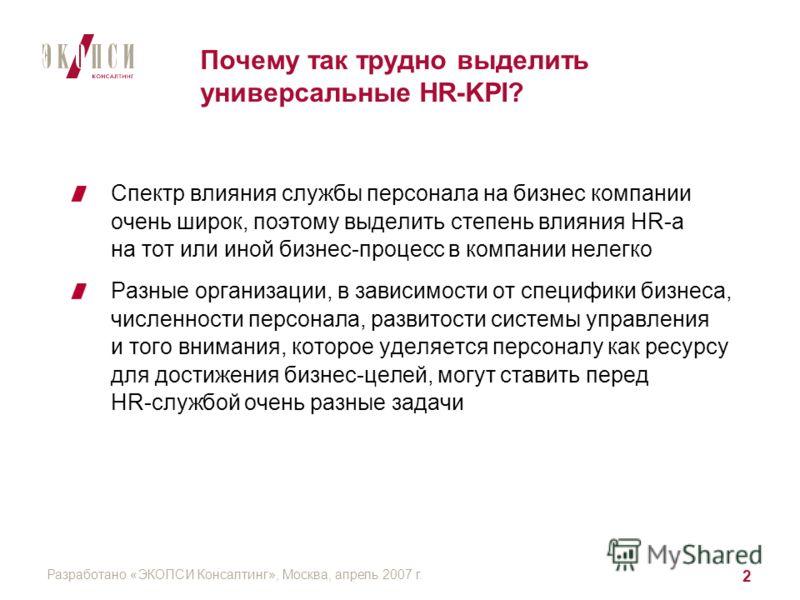 Разработано «ЭКОПСИ Консалтинг», Москва, апрель 2007 г. 2 Почему так трудно выделить универсальные HR-KPI? Спектр влияния службы персонала на бизнес компании очень широк, поэтому выделить степень влияния HR-a на тот или иной бизнес-процесс в компании