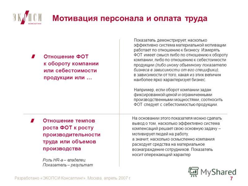 Разработано «ЭКОПСИ Консалтинг», Москва, апрель 2007 г. 7 Отношение ФОТ к обороту компании или себестоимости продукции или … Отношение темпов роста ФОТ к росту производительности труда или объемов производства На основании этого показателя можно сдел