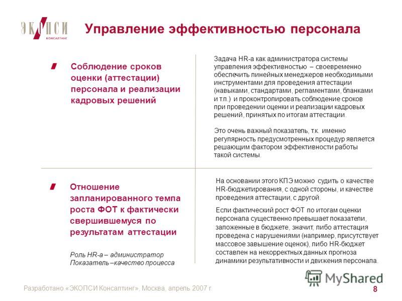 Разработано «ЭКОПСИ Консалтинг», Москва, апрель 2007 г. 8 Управление эффективностью персонала Соблюдение сроков оценки (аттестации) персонала и реализации кадровых решений Отношение запланированного темпа роста ФОТ к фактически свершившемуся по резул