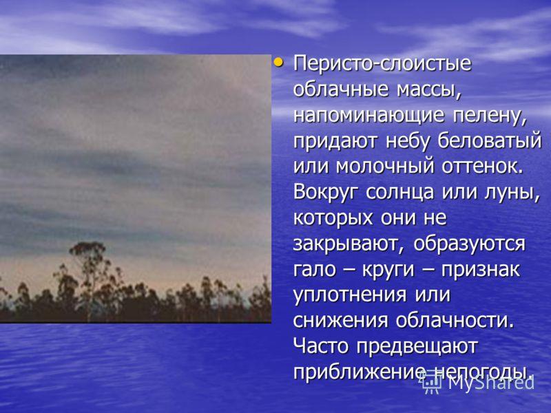 Перисто-слоистыеоблачные массы,напоминающие пелену,придают небу беловатыйили молочный оттенок.Вокруг солнца или луны,которых они незакрывают, образуютсягало – круги – признакуплотнения илиснижения облачности.Часто предвещаютприближение непогоды.