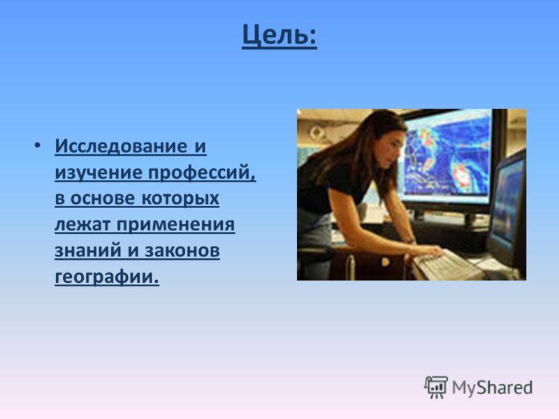 Цель: Исследование и изучение профессий, в основе которых лежат применения знаний и законов географии.