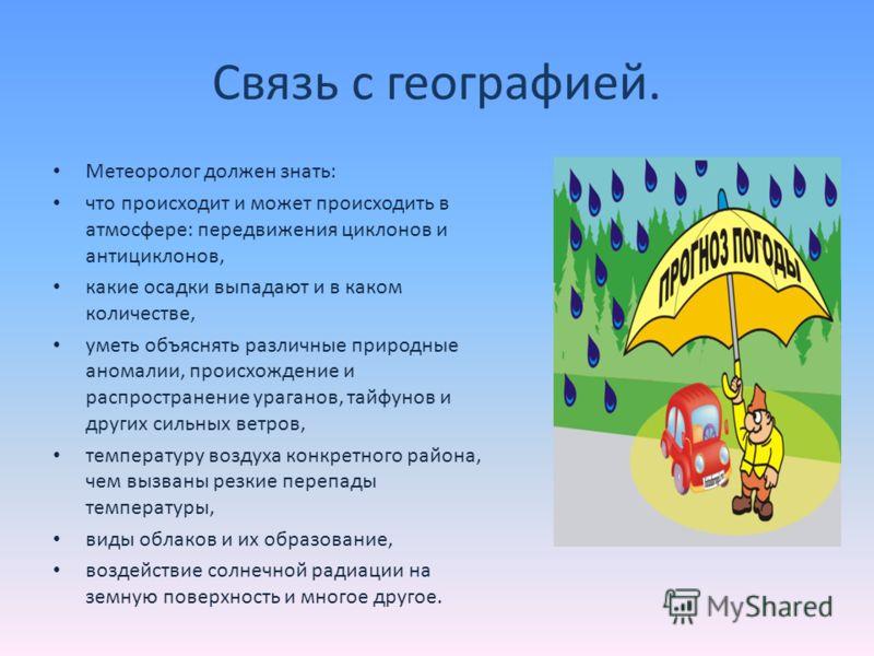Связь с географией. Метеоролог должен знать: что происходит и может происходить в атмосфере: передвижения циклонов и антициклонов, какие осадки выпадают и в каком количестве, уметь объяснять различные природные аномалии, происхождение и распространен