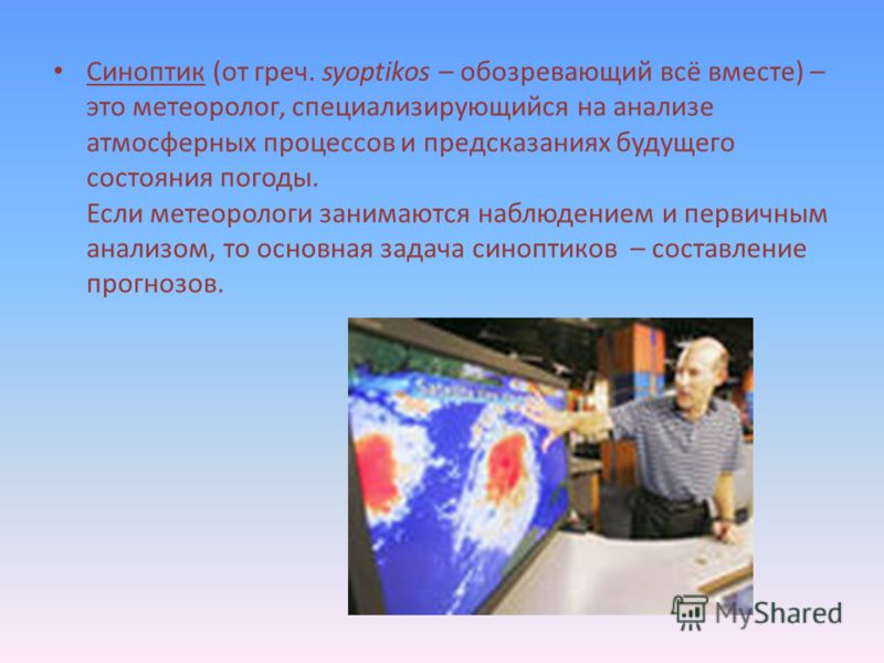 Синоптик (от греч. syoptikos – обозревающий всё вместе) – это метеоролог, специализирующийся на анализе атмосферных процессов и предсказаниях будущего состояния погоды. Если метеорологи занимаются наблюдением и первичным анализом, то основная задача